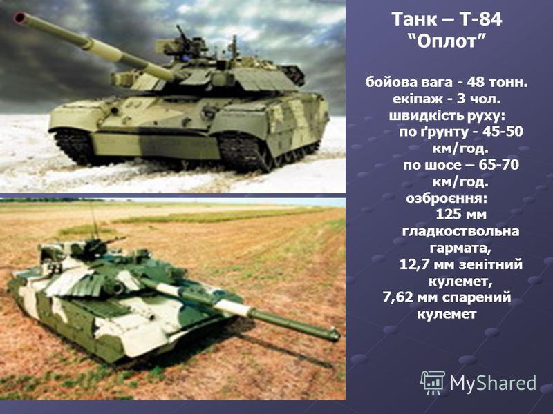 Танк – Т-84 Оплот бойова вага - 48 тонн. екіпаж - 3 чол. швидкість руху: по ґрунту - 45-50 км/год. по шосе – 65-70 км/год. озброєння: 125 мм гладкоствольна гармата, 12,7 мм зенітний кулемет, 7,62 мм спарений кулемет