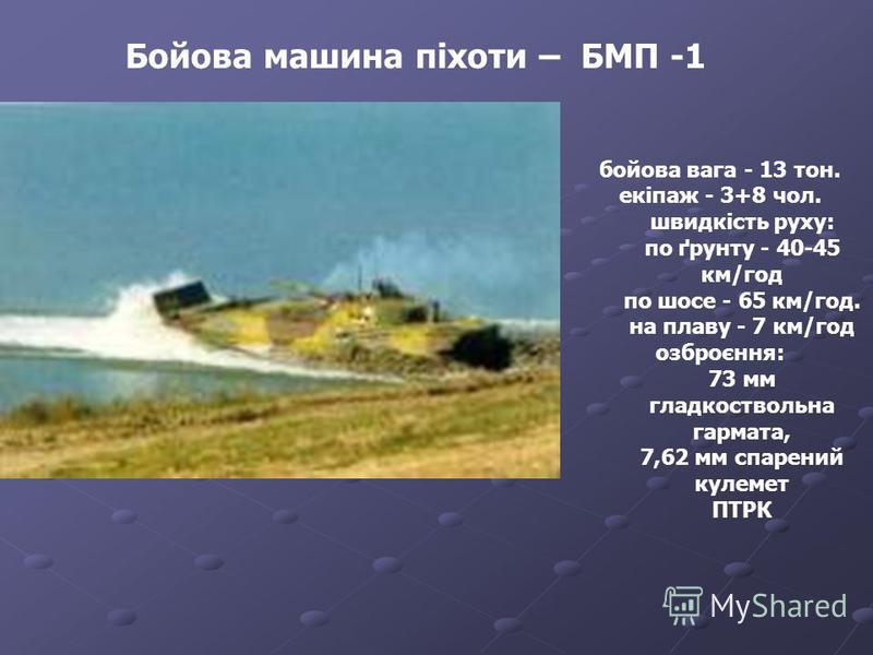 Бойова машина піхоти – БМП -1 бойова вага - 13 тон. екіпаж - 3+8 чол. швидкість руху: по ґрунту - 40-45 км/год по шосе - 65 км/год. на плаву - 7 км/год озброєння: 73 мм гладкоствольна гармата, 7,62 мм спарений кулемет ПТРК