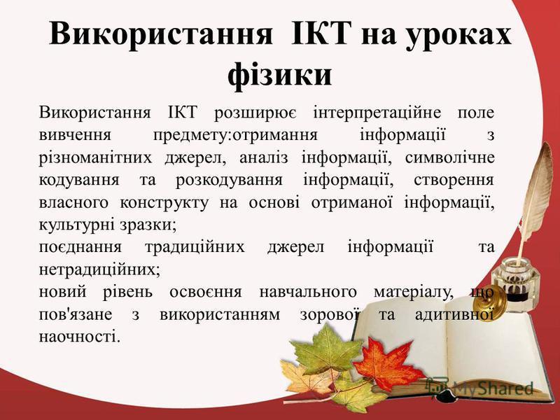 Використання ІКТ на уроках фізики Використання ІКТ розширює інтерпретаційне поле вивчення предмету:отримання інформації з різноманітних джерел, аналіз інформації, символічне кодування та розкодування інформації, створення власного конструкту на основ