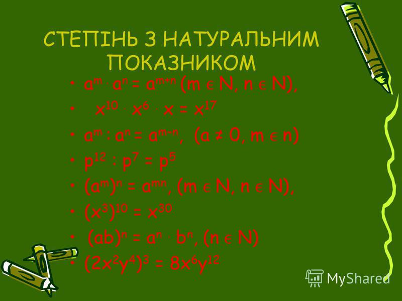 СТЕПІНЬ З НАТУРАЛЬНИМ ПОКАЗНИКОМ a m. a n = a m+n (m N, n N), x 10. x 6. x = x 17 a m : a n = a m-n, (a 0, m n) p 12 : p 7 = p 5 (a m ) n = a mn, (m N, n N), (x 3 ) 10 = x 30 (ab) n = a n. b n, (n N) (2x 2 y 4 ) 3 = 8x 6 y 12