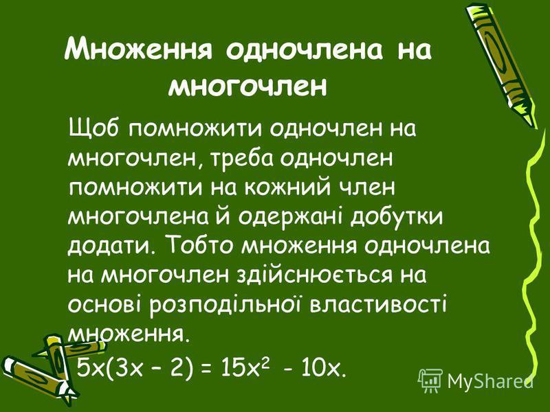 Множення одночлена на многочлен Щоб помножити одночлен на многочлен, треба одночлен помножити на кожний член многочлена й одержані добутки додати. Тобто множення одночлена на многочлен здійснюється на основі розподільної властивості множення. 5x(3x –