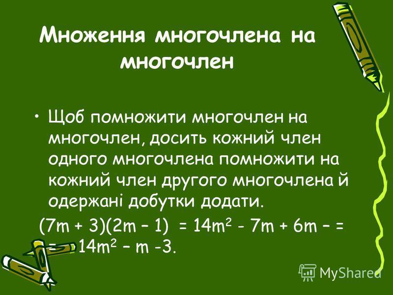 Множення многочлена на многочлен Щоб помножити многочлен на многочлен, досить кожний член одного многочлена помножити на кожний член другого многочлена й одержані добутки додати. (7m + 3)(2m – 1) = 14m 2 - 7m + 6m – = = 14m 2 – m -3.