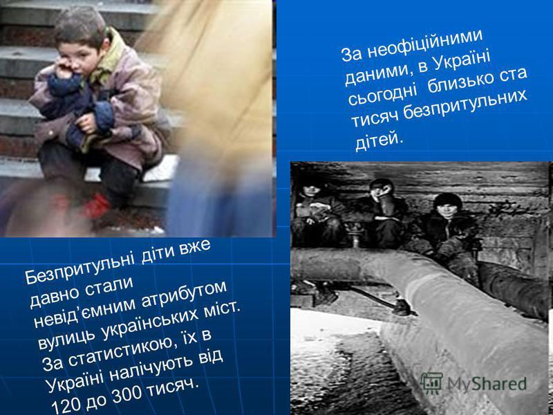 Безпритульні діти вже давно стали невідємним атрибутом вулиць українських міст. За статистикою, їх в Україні налічують від 120 до 300 тисяч. За неофіційними даними, в Україні сьогодні близько ста тисяч безпритульних дітей.