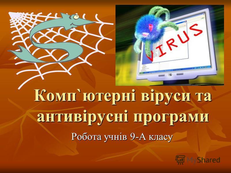Комп`ютерні віруси та антивірусні програми Робота учнів 9-А класу