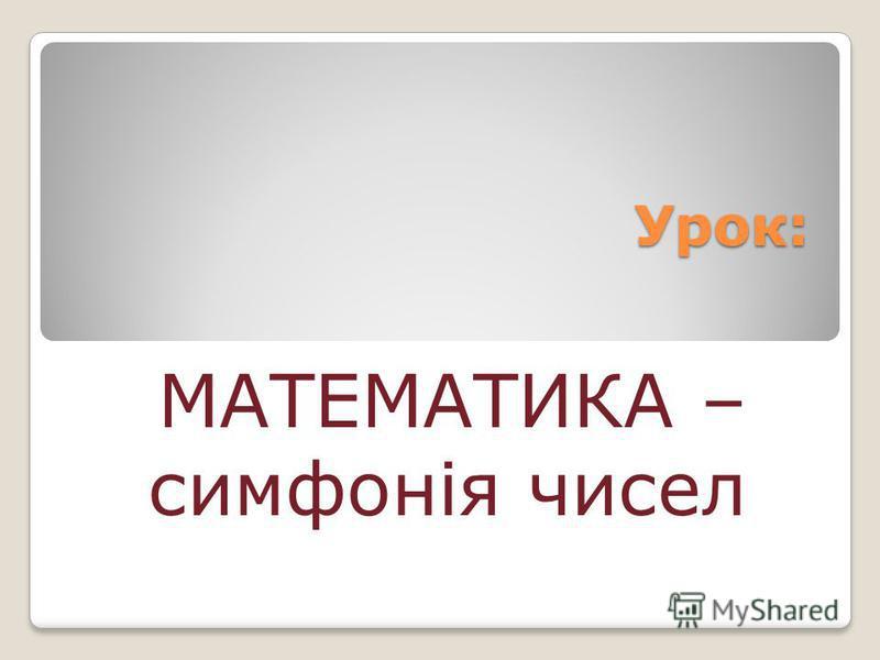 Урок: МАТЕМАТИКА – симфонія чисел