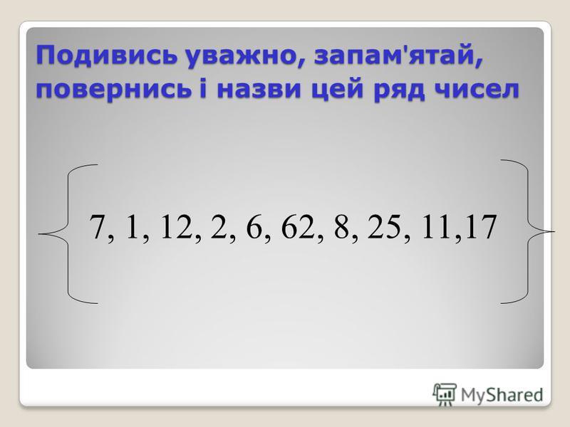 Подивись уважно, запам ятай, повернись і назви цей ряд чисел 7, 1, 12, 2, 6, 62, 8, 25, 11,17