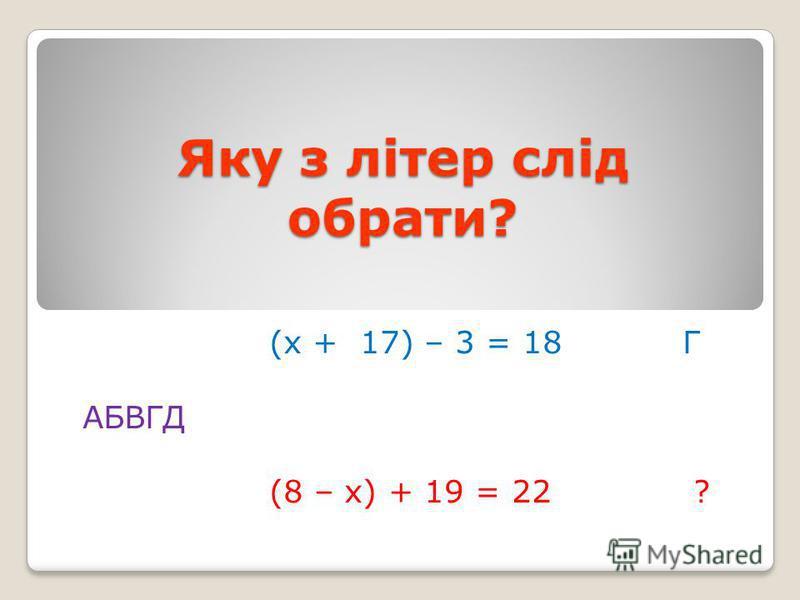 Яку з літер слід обрати? (х + 17) – 3 = 18 Г АБВГД (8 – х) + 19 = 22 ?