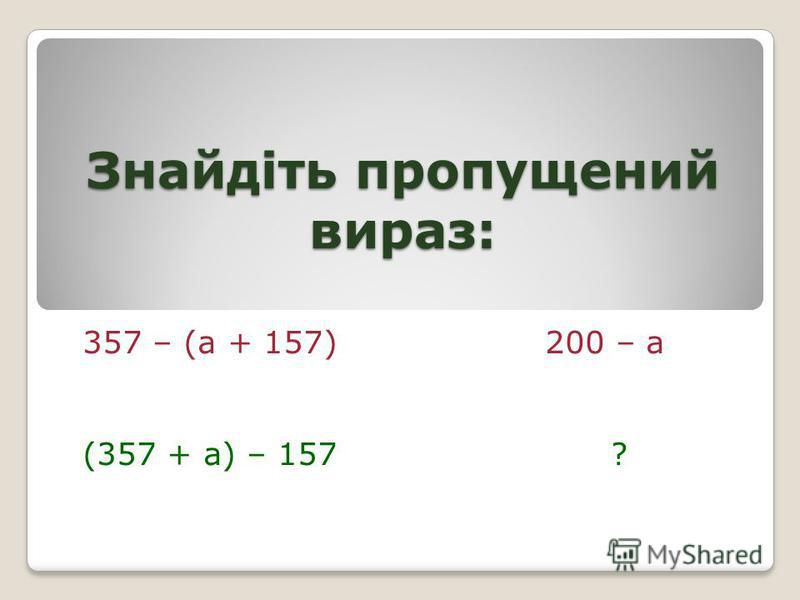Знайдіть пропущений вираз: 357 – (а + 157) 200 – а (357 + а) – 157 ?