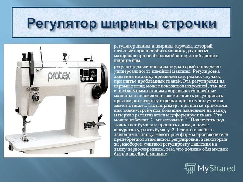 регулятор длины и ширины строчки, который позволяет приспособить машину для шитья материала при необходимой конкретной длине и ширине шва. регулятор давления на лапку, который определяет универсальность швейной машины. Регулировка давления на лапку п