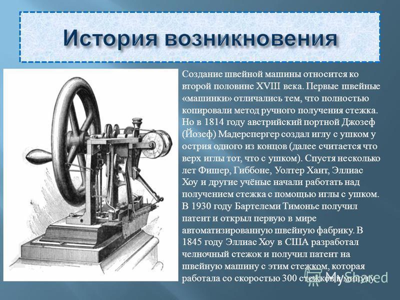 Создание швейной машины относится ко второй половине XVIII века. Первые швейные «машинки» отличались тем, что полностью копировали метод ручного получения стежка. Но в 1814 году австрийский портной Джозеф (Йозеф) Мадерспергер создал иглу с ушком у ос