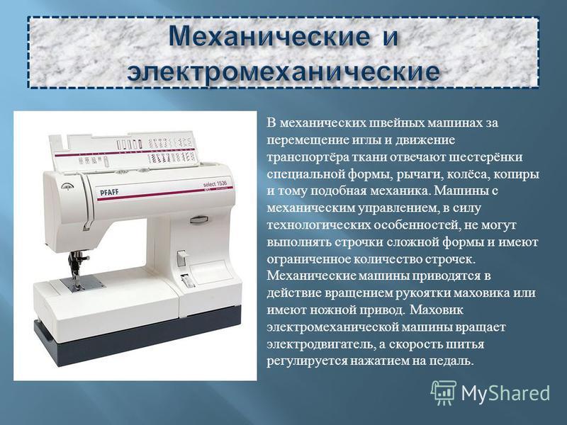 В механических швейных машинах за перемещение иглы и движение транспортёра ткани отвечают шестерёнки специальной формы, рычаги, колёса, копиры и тому подобная механика. Машины с механическим управлением, в силу технологических особенностей, не могут