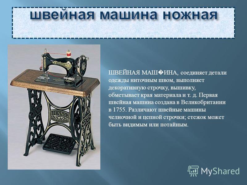 ШВЕЙНАЯ МАШ ИНА, соединяет детали одежды ниточным швом, выполняет декоративную строчку, вышивку, обметывает края материала и т. д. Первая швейная машина создана в Великобритании в 1755. Различают швейные машины челночной и цепной строчки; стежок може