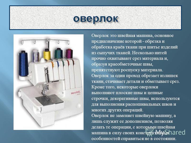 Оверлок это швейная машина, основное предназначение которой - обрезка и обработка краёв ткани при шитье изделий из сыпучих тканей. Несколько нитей прочно охватывают срез материала и, образуя краеобметочные швы, препятствуют роспуску материала. Оверло