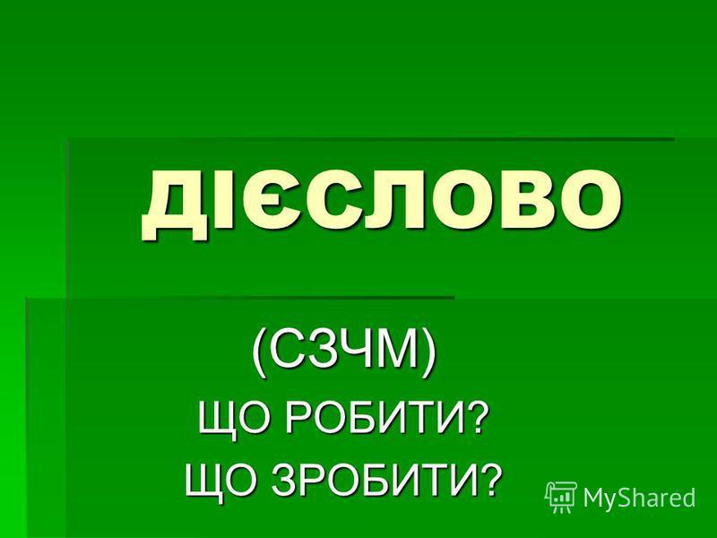 ДІЄСЛОВО (СЗЧМ) ЩО РОБИТИ? ЩО ЗРОБИТИ?