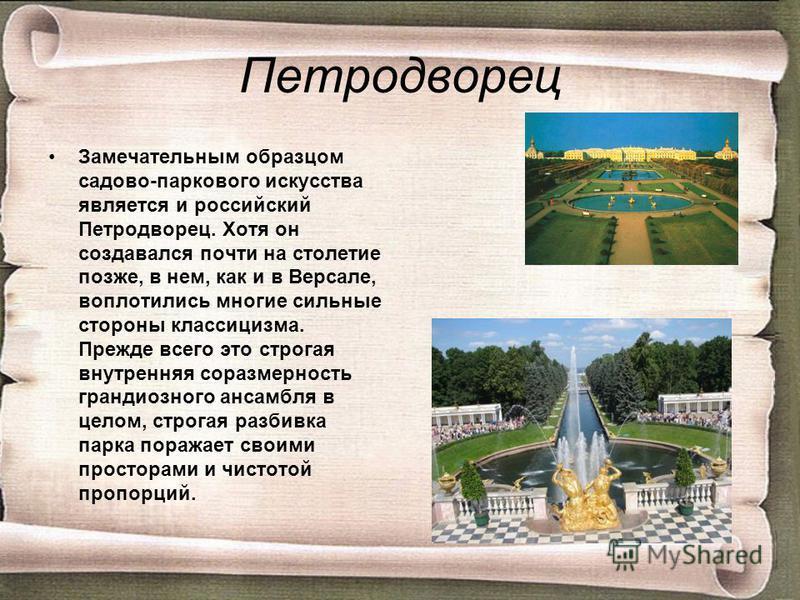 Петродворец Замечательным образцом садово-паркового искусства является и российский Петродворец. Хотя он создавался почти на столетие позже, в нем, как и в Версале, воплотились многие сильные стороны классицизма. Прежде всего это строгая внутренняя с