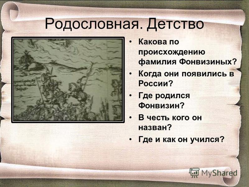 Родословная. Детство Какова по происхождению фамилия Фонвизиных? Когда они появились в России? Где родился Фонвизин? В честь кого он назван? Где и как он учился?