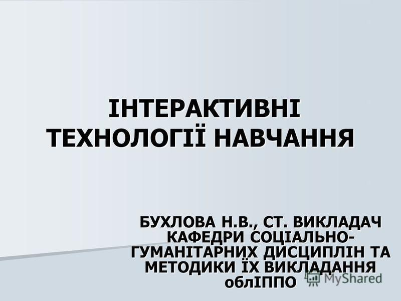 ІНТЕРАКТИВНІ ТЕХНОЛОГІЇ НАВЧАННЯ ІНТЕРАКТИВНІ ТЕХНОЛОГІЇ НАВЧАННЯ БУХЛОВА Н.В., СТ. ВИКЛАДАЧ КАФЕДРИ СОЦІАЛЬНО- ГУМАНІТАРНИХ ДИСЦИПЛІН ТА МЕТОДИКИ ЇХ ВИКЛАДАННЯ облІППО