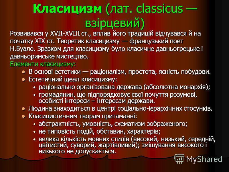 Класицизм (лат. classicus взірцевий) Розвивався у XVII-XVIII ст., вплив його традицій відчувався й на початку XIX ст. Теоретик класицизму французький поет Н.Буало. Зразком для класицизму було класичне давньогрецьке і давньоримське мистецтво. Елементи