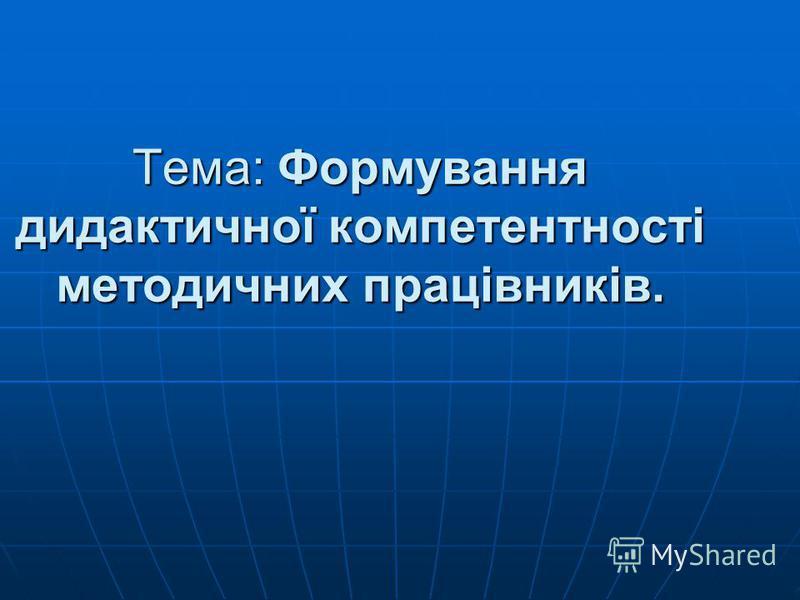 Тема: Формування дидактичної компетентності методичних працівників.