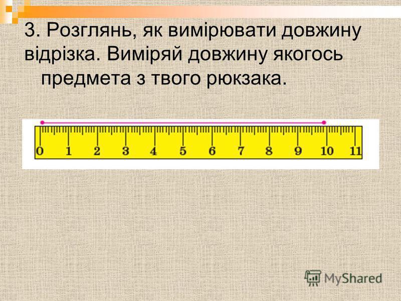 3. Розглянь, як вимірювати довжину відрізка. Виміряй довжину якогось предмета з твого рюкзака.