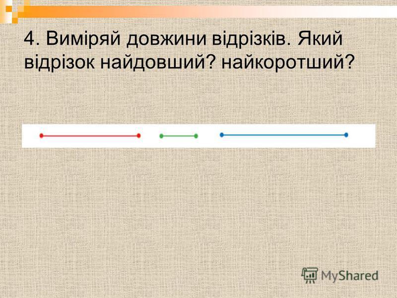 4. Виміряй довжини відрізків. Який відрізок найдовший? найкоротший?