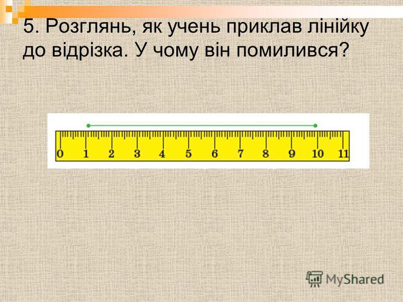 5. Розглянь, як учень приклав лінійку до відрізка. У чому він помилився?