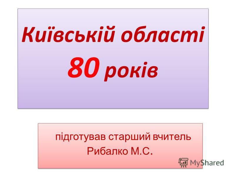 Київській області 80 років підготував старший вчитель Рибалко М.С.