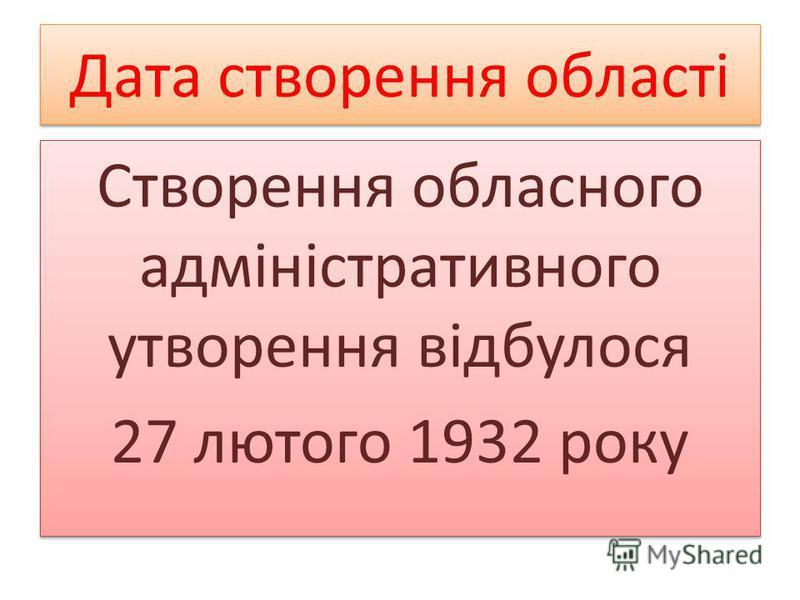 Дата створення області Створення обласного адміністративного утворення відбулося 27 лютого 1932 року Створення обласного адміністративного утворення відбулося 27 лютого 1932 року