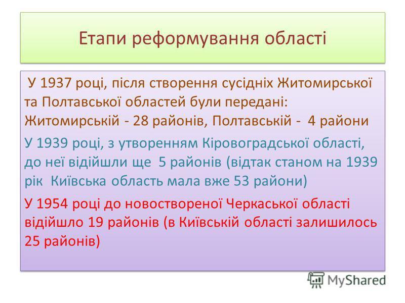 Етапи реформування області У 1937 році, після створення сусідніх Житомирської та Полтавської областей були передані: Житомирській - 28 районів, Полтавській - 4 райони У 1939 році, з утворенням Кіровоградської області, до неї відійшли ще 5 районів (ві