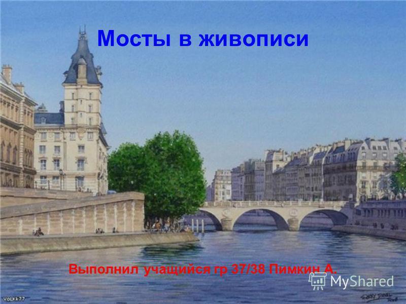Мосты в живописи Выполнил учащийся гр 37/38 Пимкин А.