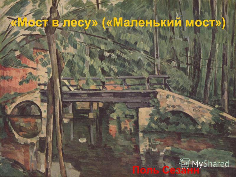 «Мост в лесу» («Маленький мост») Поль Сезанн