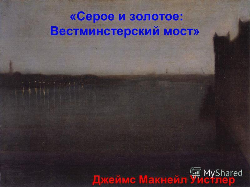 «Серое и золотое: Вестминстерский мост» Джеймс Макнейл Уистлер