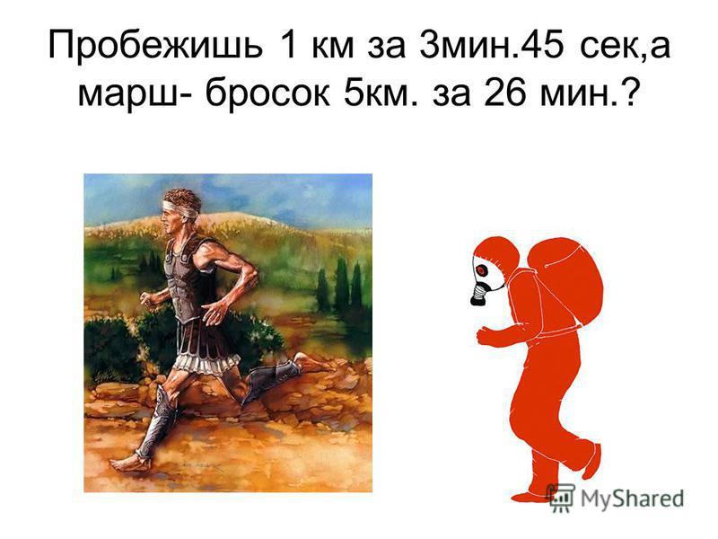 Пробежишь 1 км за 3 мин.45 сек,а марш- бросок 5 км. за 26 мин.?