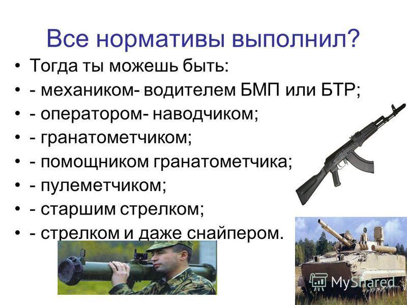 Все нормативы выполнил? Тогда ты можешь быть: - механиком- водителем БМП или БТР; - оператором- наводчиком; - гранатометчиком; - помощником гранатометчика; - пулеметчиком; - старшим стрелком; - стрелком и даже снайпером.