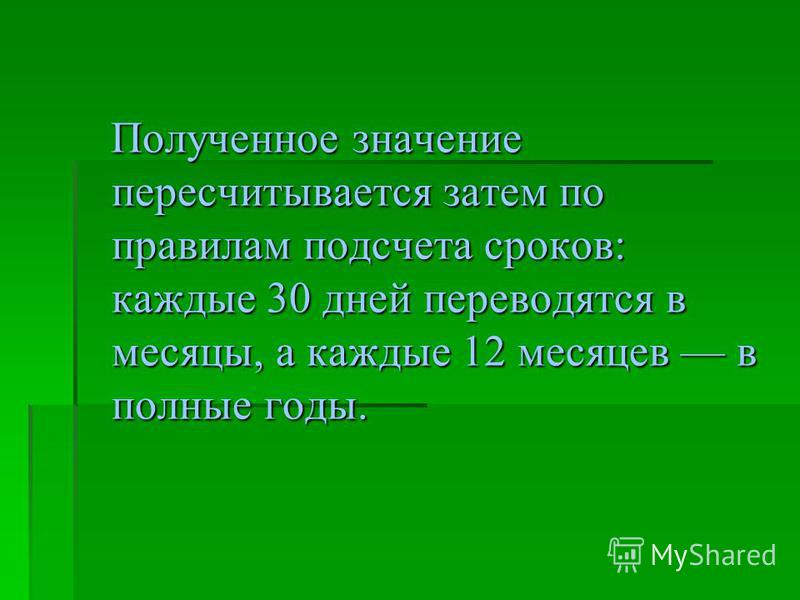 Полученное значение пересчитывается затем по правилам подсчета сроков: каждые 30 дней переводятся в месяцы, а каждые 12 месяцев в полные годы. Полученное значение пересчитывается затем по правилам подсчета сроков: каждые 30 дней переводятся в месяцы,