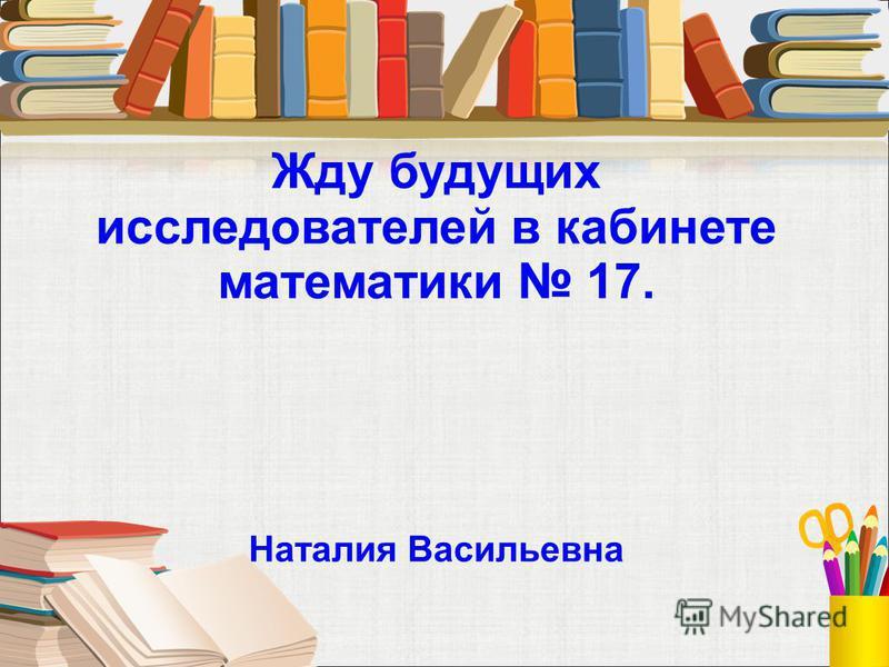 Жду будущих исследователей в кабинете математики 17. Наталия Васильевна