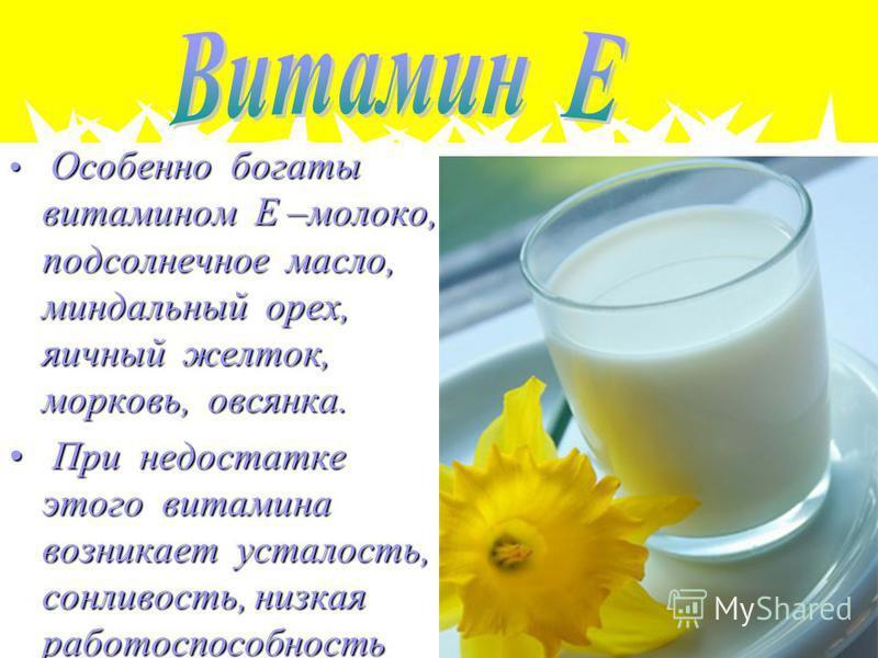 Особенно богаты витамином Е –молоко, подсолнечное масло, миндальный орех, яичный желток, морковь, овсянка. Особенно богаты витамином Е –молоко, подсолнечное масло, миндальный орех, яичный желток, морковь, овсянка. При недостатке этого витамина возник