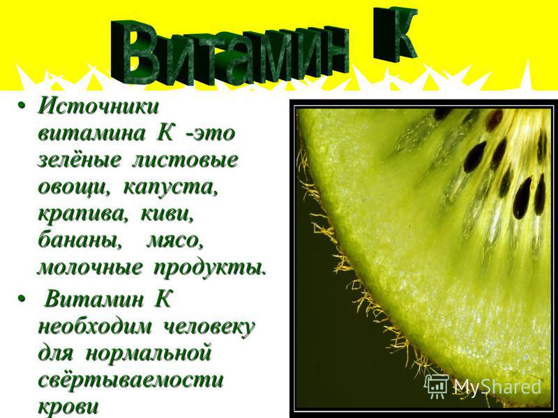 Источники витамина К -это зелёные листовые овощи, капуста, крапива, киви, бананы, мясо, молочные продукты.Источники витамина К -это зелёные листовые овощи, капуста, крапива, киви, бананы, мясо, молочные продукты. Витамин К необходим человеку для норм