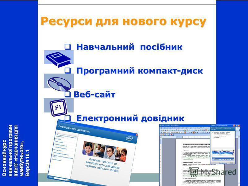 Навчальний посібник Навчальний посібник Програмний компакт-диск Програмний компакт-диск Веб-сайт Веб-сайт Електронний довідник Електронний довідник Ресурси для нового курсу Основний курс навчальної програми Intel® «Навчання для майбутнього», Версія 1