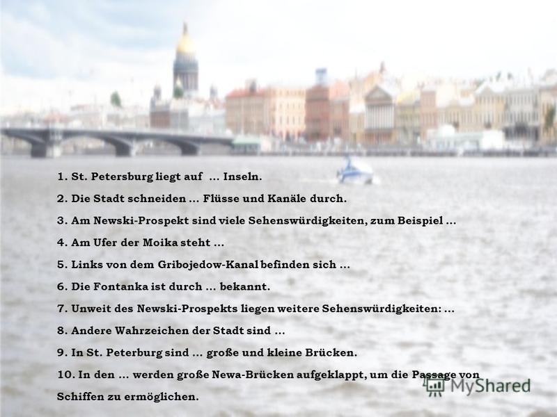 1. St. Petersburg liegt auf … Inseln. 2. Die Stadt schneiden … Flüsse und Kanäle durch. 3. Am Newski-Prospekt sind viele Sehenswürdigkeiten, zum Beispiel … 4. Am Ufer der Moika steht … 5. Links von dem Gribojedow-Kanal befinden sich … 6. Die Fontanka
