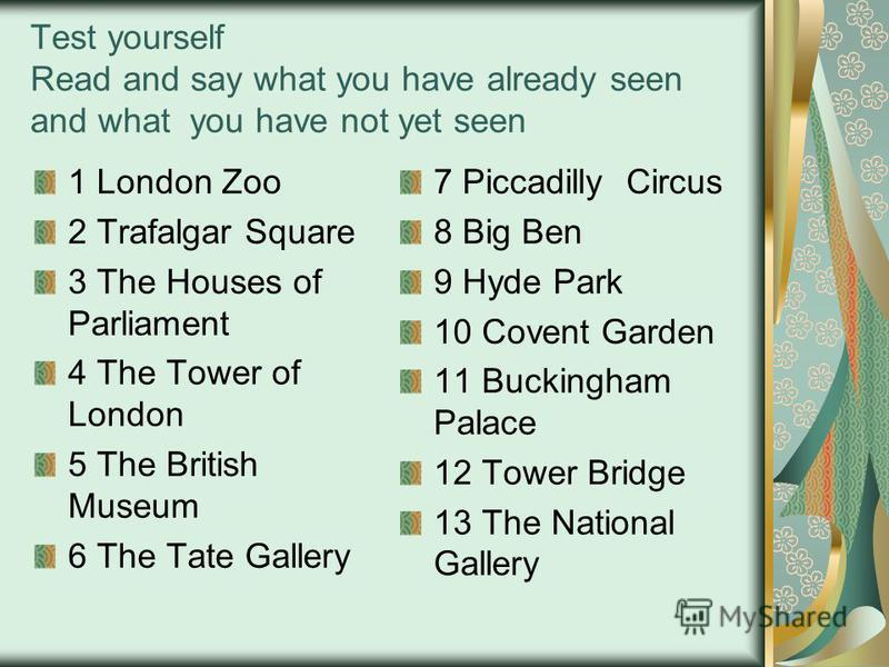Test yourself Read and say what you have already seen and what you have not yet seen 1 London Zoo 2 Trafalgar Square 3 The Houses of Parliament 4 The Tower of London 5 The British Museum 6 The Tate Gallery 7 Piccadilly Circus 8 Big Ben 9 Hyde Park 10