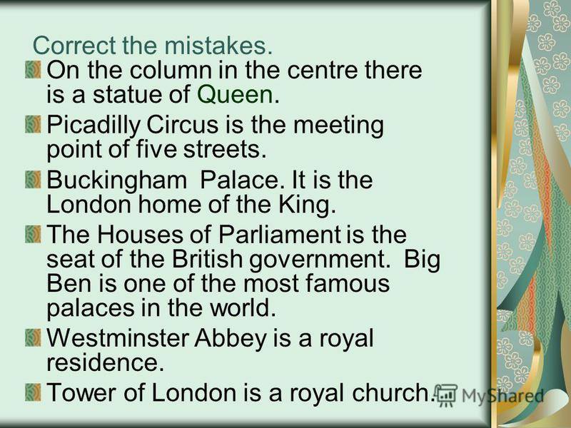 Correct the mistakes. On the column in the centre there is a statue of Queen. Picadilly Circus is the meeting point of five streets. Buckingham Palace. It is the London home of the King. The Houses of Parliament is the seat of the British government.