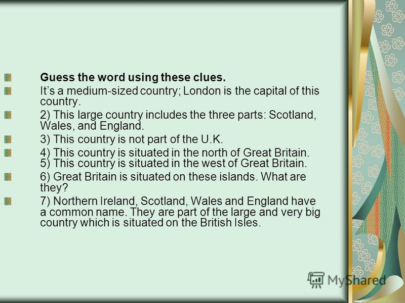 Guess the word using these clues. Its a medium-sized country; London is the capital of this country. 2) This large country includes the three parts: Scotland, Wales, and England. 3) This country is not part of the U.K. 4) This country is situated in