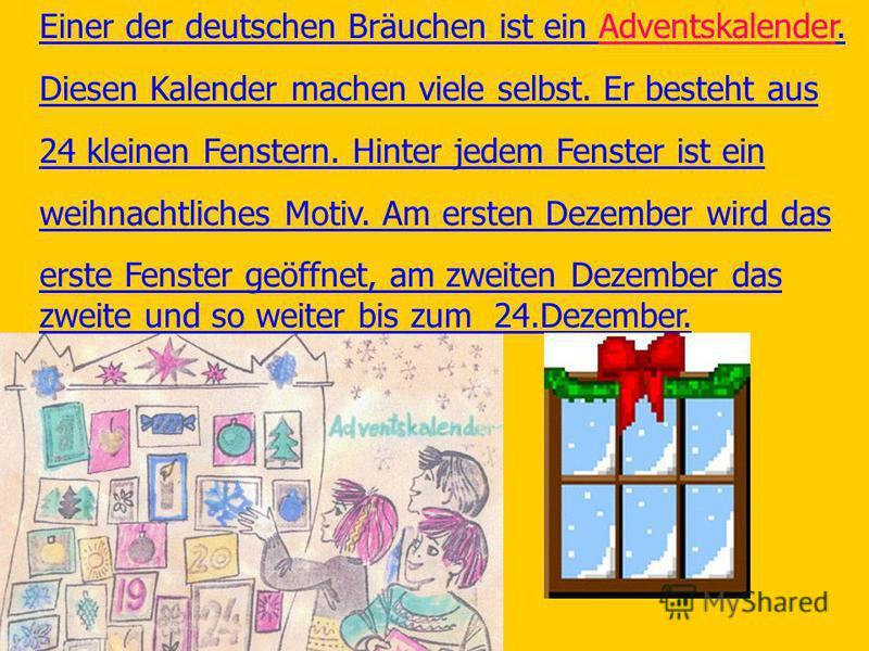 Einer der deutschen Bräuchen ist ein Adventskalender. Diesen Kalender machen viele selbst. Er besteht aus 24 kleinen Fenstern. Hinter jedem Fenster ist ein weihnachtliches Motiv. Am ersten Dezember wird das erste Fenster geöffnet, am zweiten Dezember
