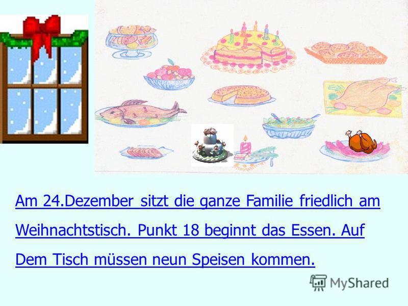 Am 24.Dezember sitzt die ganze Familie friedlich am Weihnachtstisch. Punkt 18 beginnt das Essen. Auf Dem Tisch müssen neun Speisen kommen.