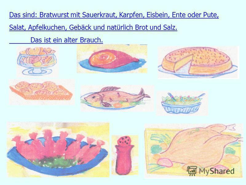Das sind: Bratwurst mit Sauerkraut, Karpfen, Eisbein, Ente oder Pute, Salat, Apfelkuchen, Gebäck und natürlich Brot und Salz. Das ist ein alter Brauch.