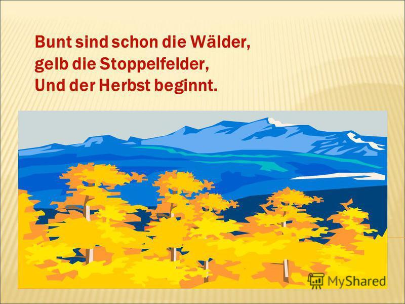 Bunt sind schon die Wälder, gelb die Stoppelfelder, Und der Herbst beginnt.