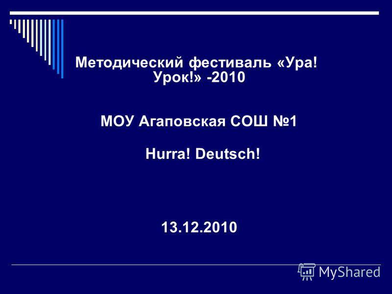 Методический фестиваль «Ура! Урок!» -2010 МОУ Агаповская СОШ 1 Hurra! Deutsch! 13.12.2010