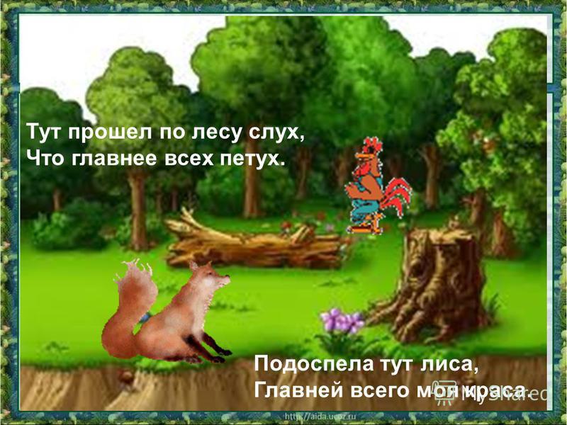 Тут прошел по лесу слух, Что главнее всех петух. Подоспела тут лиса, Главней всего моя краса.