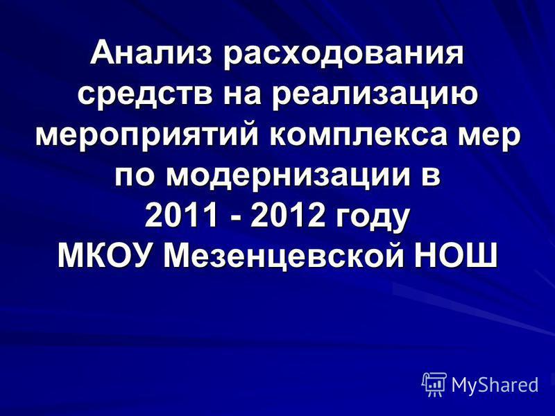 Анализ расходования средств на реализацию мероприятий комплекса мер по модернизации в 2011 - 2012 году МКОУ Мезенцевской НОШ
